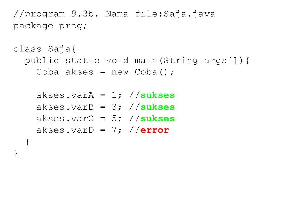 //program 9.3b. Nama file:Saja.java package prog; class Saja{ public static void main(String args[]){ Coba akses = new Coba(); akses.varA = 1; //sukse