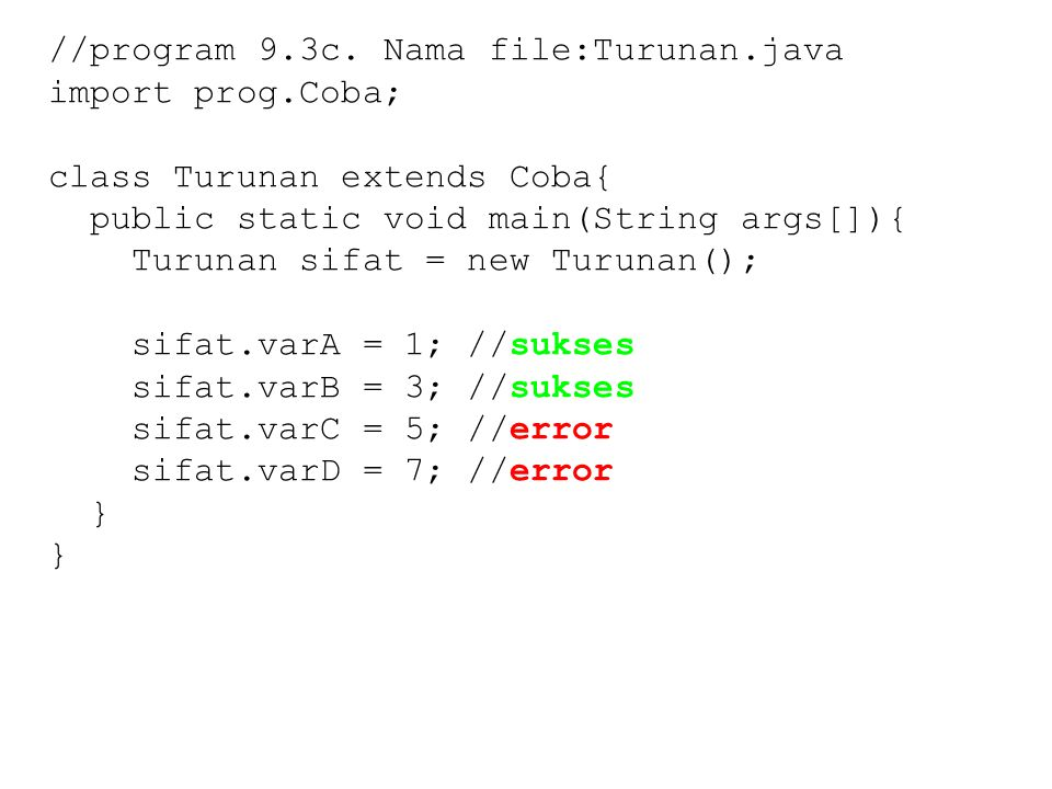 //program 9.3c. Nama file:Turunan.java import prog.Coba; class Turunan extends Coba{ public static void main(String args[]){ Turunan sifat = new Turun