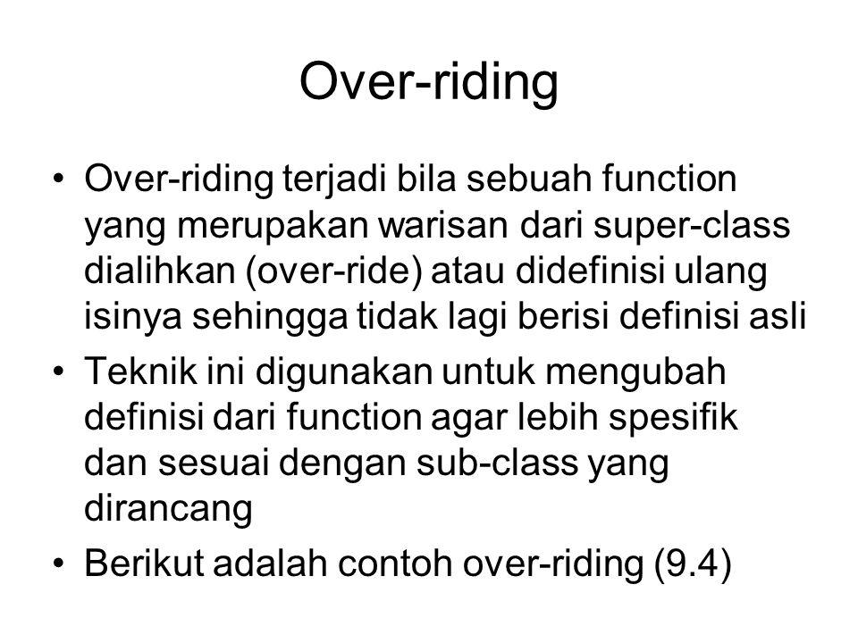 Over-riding Over-riding terjadi bila sebuah function yang merupakan warisan dari super-class dialihkan (over-ride) atau didefinisi ulang isinya sehingga tidak lagi berisi definisi asli Teknik ini digunakan untuk mengubah definisi dari function agar lebih spesifik dan sesuai dengan sub-class yang dirancang Berikut adalah contoh over-riding (9.4)