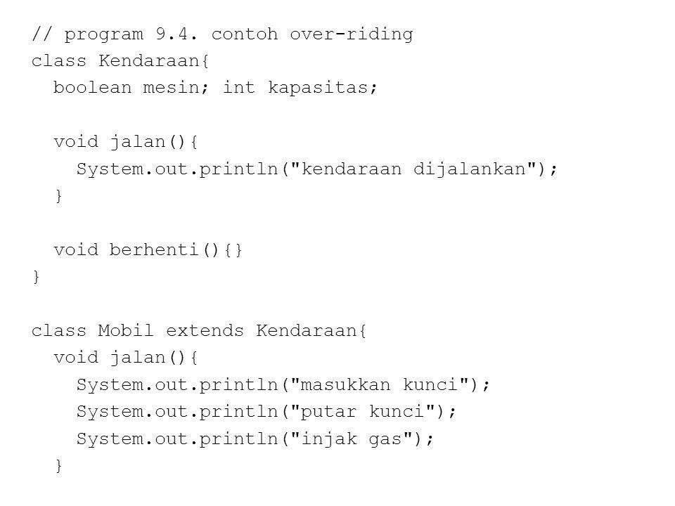 // program 9.4. contoh over-riding class Kendaraan{ boolean mesin; int kapasitas; void jalan(){ System.out.println(