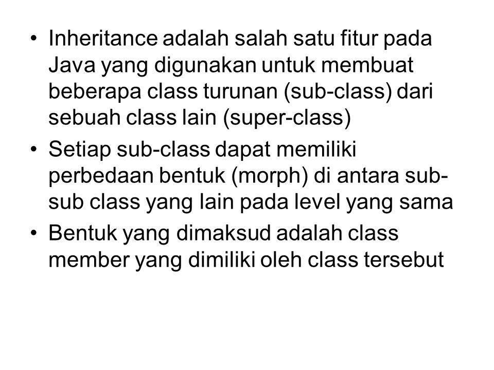 Inheritance adalah salah satu fitur pada Java yang digunakan untuk membuat beberapa class turunan (sub-class) dari sebuah class lain (super-class) Setiap sub-class dapat memiliki perbedaan bentuk (morph) di antara sub- sub class yang lain pada level yang sama Bentuk yang dimaksud adalah class member yang dimiliki oleh class tersebut