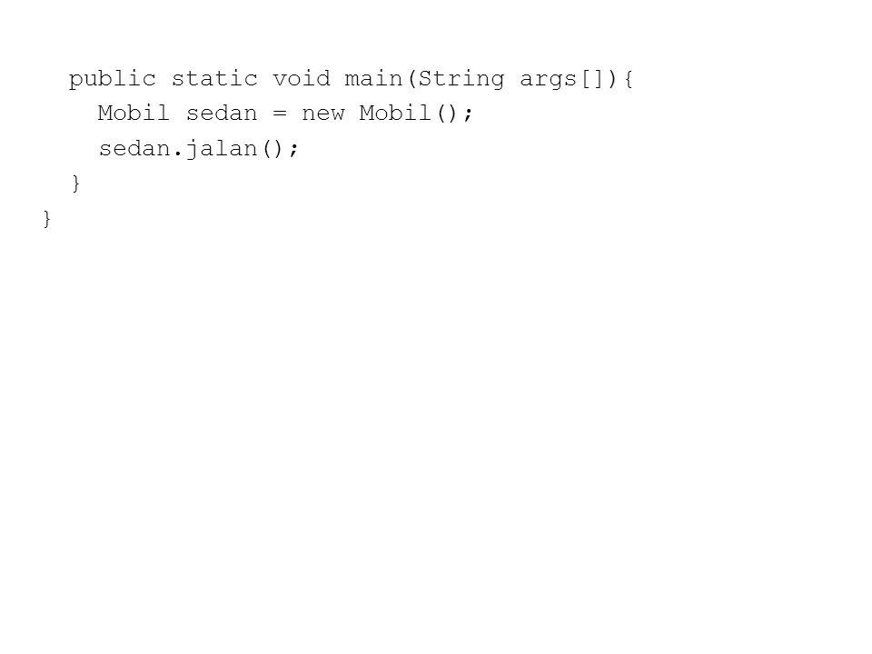 public static void main(String args[]){ Mobil sedan = new Mobil(); sedan.jalan(); }