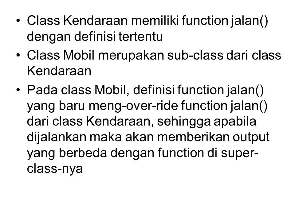 Class Kendaraan memiliki function jalan() dengan definisi tertentu Class Mobil merupakan sub-class dari class Kendaraan Pada class Mobil, definisi function jalan() yang baru meng-over-ride function jalan() dari class Kendaraan, sehingga apabila dijalankan maka akan memberikan output yang berbeda dengan function di super- class-nya