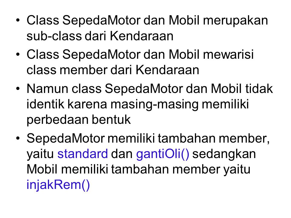 Class SepedaMotor dan Mobil merupakan sub-class dari Kendaraan Class SepedaMotor dan Mobil mewarisi class member dari Kendaraan Namun class SepedaMotor dan Mobil tidak identik karena masing-masing memiliki perbedaan bentuk SepedaMotor memiliki tambahan member, yaitu standard dan gantiOli() sedangkan Mobil memiliki tambahan member yaitu injakRem()