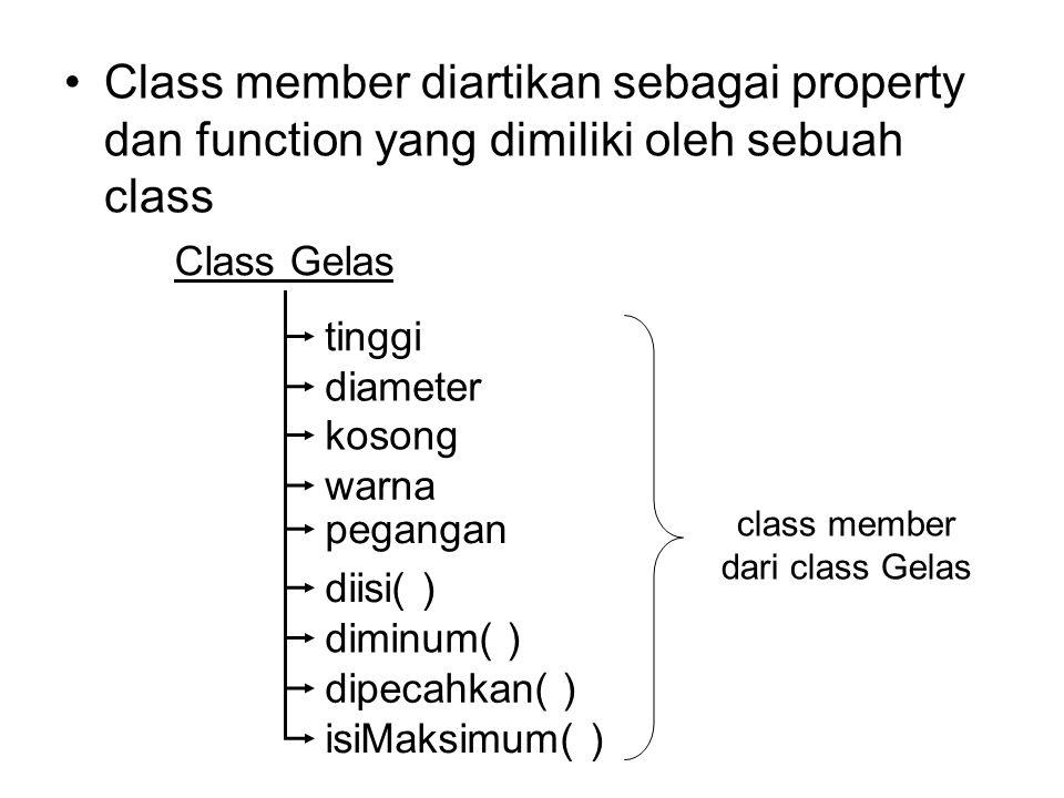 Class member diartikan sebagai property dan function yang dimiliki oleh sebuah class Class Gelas tinggi diameter kosong warna pegangan diisi( ) diminum( ) dipecahkan( ) isiMaksimum( ) class member dari class Gelas