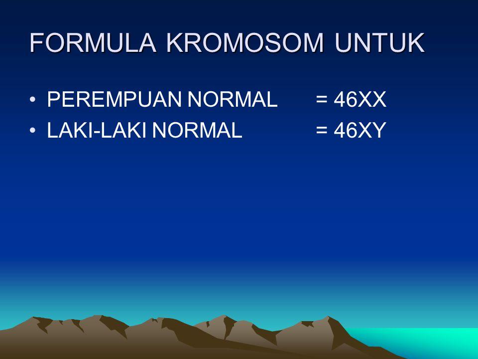 FORMULA KROMOSOM UNTUK PEREMPUAN NORMAL= 46XX LAKI-LAKI NORMAL= 46XY