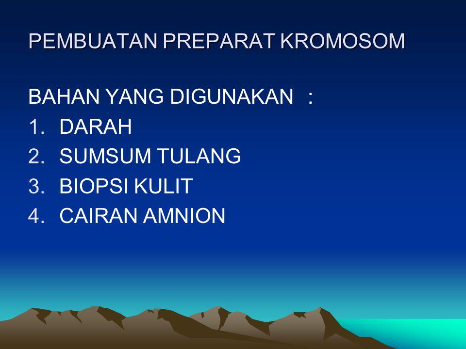 PEMBUATAN PREPARAT KROMOSOM BAHAN YANG DIGUNAKAN: 1.DARAH 2.SUMSUM TULANG 3.BIOPSI KULIT 4.CAIRAN AMNION