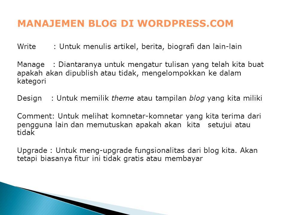 MANAJEMEN BLOG DI WORDPRESS.COM Write : Untuk menulis artikel, berita, biografi dan lain-lain Manage : Diantaranya untuk mengatur tulisan yang telah kita buat apakah akan dipublish atau tidak, mengelompokkan ke dalam kategori Design : Untuk memilik theme atau tampilan blog yang kita miliki Comment: Untuk melihat komnetar-komnetar yang kita terima dari pengguna lain dan memutuskan apakah akan kita setujui atau tidak Upgrade : Untuk meng-upgrade fungsionalitas dari blog kita.