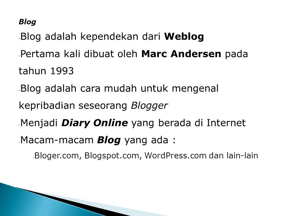 Blog - Blog adalah kependekan dari Weblog - Pertama kali dibuat oleh Marc Andersen pada tahun 1993 - Blog adalah cara mudah untuk mengenal kepribadian seseorang Blogger - Menjadi Diary Online yang berada di Internet - Macam-macam Blog yang ada : - Bloger.com, Blogspot.com, WordPress.com dan lain-lain