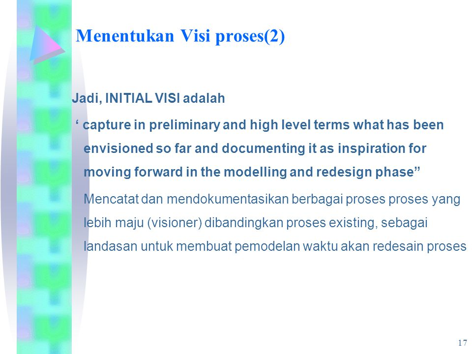 17 Menentukan Visi proses(2) Jadi, INITIAL VISI adalah ' capture in preliminary and high level terms what has been envisioned so far and documenting it as inspiration for moving forward in the modelling and redesign phase Mencatat dan mendokumentasikan berbagai proses proses yang lebih maju (visioner) dibandingkan proses existing, sebagai landasan untuk membuat pemodelan waktu akan redesain proses