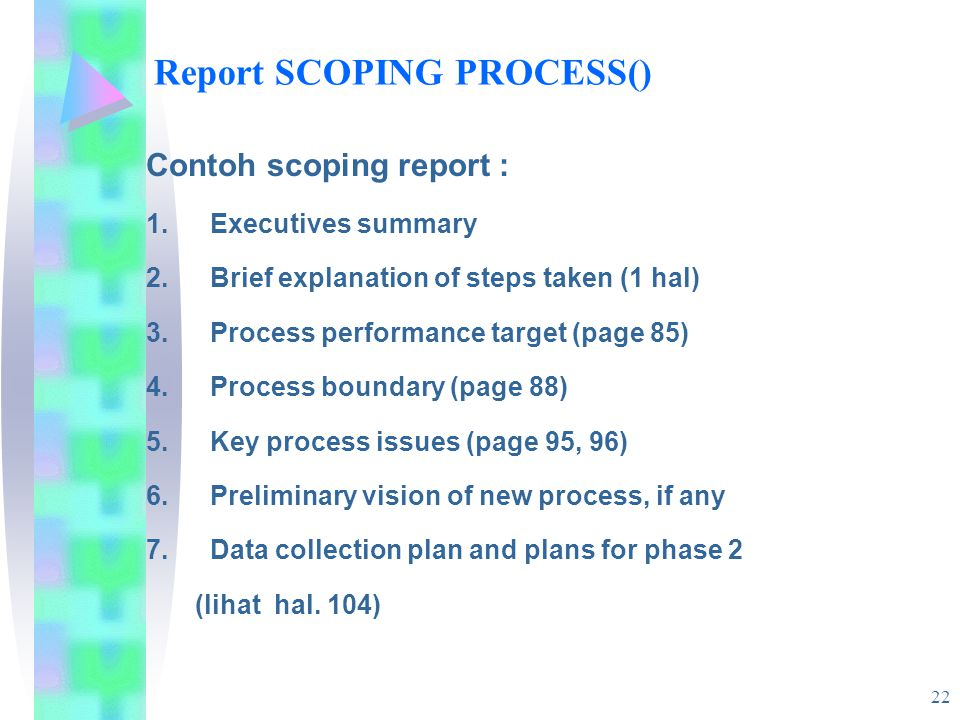 22 Report SCOPING PROCESS() Contoh scoping report : 1.Executives summary 2.Brief explanation of steps taken (1 hal) 3.Process performance target (page 85) 4.Process boundary (page 88) 5.Key process issues (page 95, 96) 6.Preliminary vision of new process, if any 7.Data collection plan and plans for phase 2 (lihat hal.