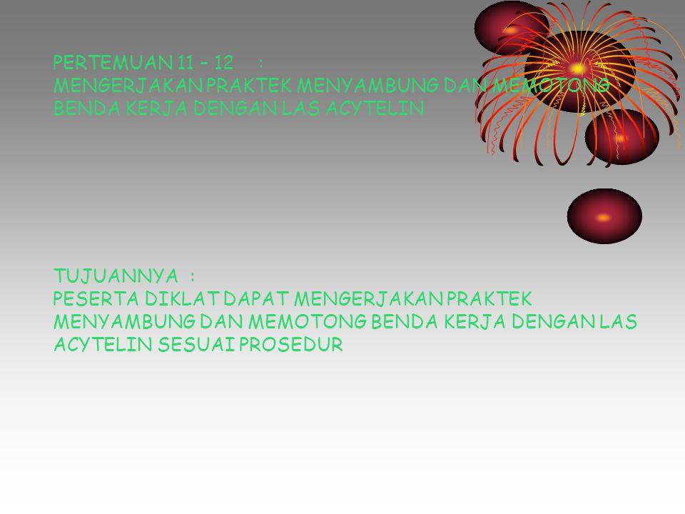 PERTEMUAN 11 – 12: MENGERJAKAN PRAKTEK MENYAMBUNG DAN MEMOTONG BENDA KERJA DENGAN LAS ACYTELIN TUJUANNYA: PESERTA DIKLAT DAPAT MENGERJAKAN PRAKTEK MEN