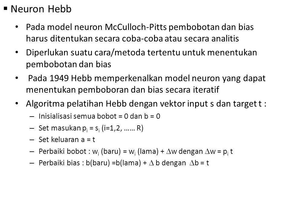  Neuron Hebb Pada model neuron McCulloch-Pitts pembobotan dan bias harus ditentukan secara coba-coba atau secara analitis Diperlukan suatu cara/metoda tertentu untuk menentukan pembobotan dan bias Pada 1949 Hebb memperkenalkan model neuron yang dapat menentukan pemboboran dan bias secara iteratif Algoritma pelatihan Hebb dengan vektor input s dan target t : – Inisialisasi semua bobot = 0 dan b = 0 – Set masukan p i = s i (i=1,2, …… R) – Set keluaran a = t – Perbaiki bobot : w i (baru) = w i (lama) +  w dengan  w = p i t – Perbaiki bias : b(baru) =b(lama) +  b dengan  b = t