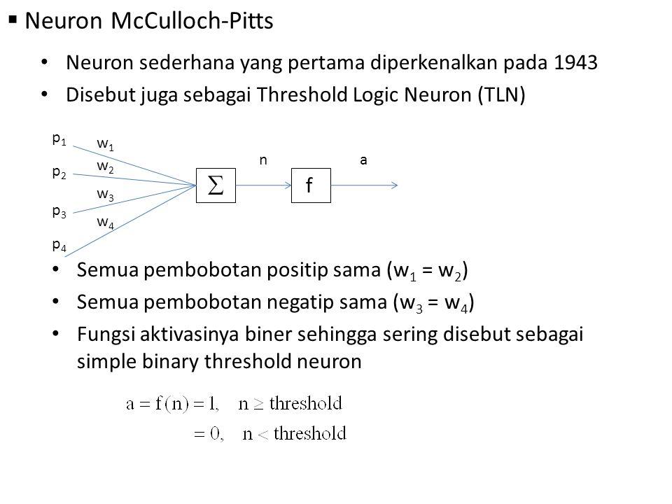  Neuron McCulloch-Pitts Neuron sederhana yang pertama diperkenalkan pada 1943 Disebut juga sebagai Threshold Logic Neuron (TLN) p1p1 w1w1  f p2p2 p3p3 p4p4 w2w2 w3w3 w4w4 na Semua pembobotan positip sama (w 1 = w 2 ) Semua pembobotan negatip sama (w 3 = w 4 ) Fungsi aktivasinya biner sehingga sering disebut sebagai simple binary threshold neuron