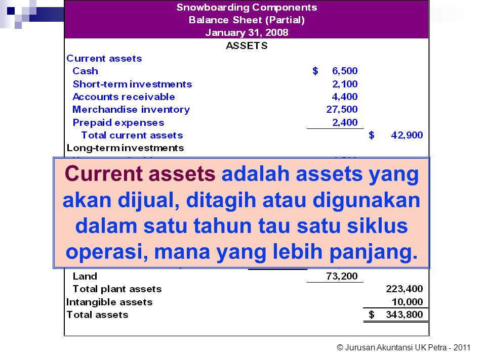 © Jurusan Akuntansi UK Petra - 2011 Current assets adalah assets yang akan dijual, ditagih atau digunakan dalam satu tahun tau satu siklus operasi, mana yang lebih panjang.
