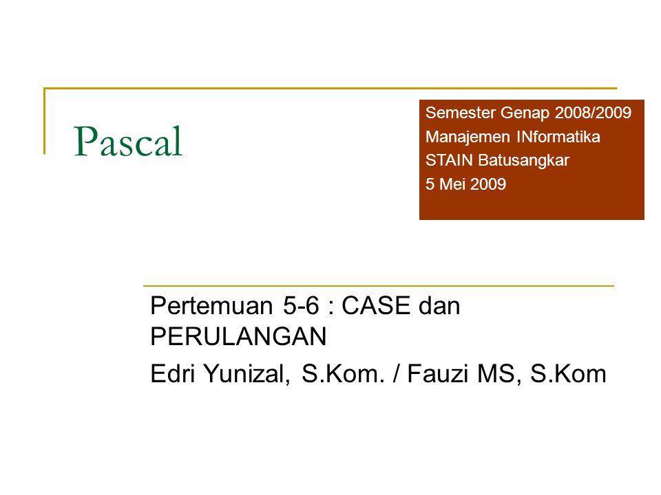 Pascal Pertemuan 5-6 : CASE dan PERULANGAN Edri Yunizal, S.Kom. / Fauzi MS, S.Kom Semester Genap 2008/2009 Manajemen INformatika STAIN Batusangkar 5 M
