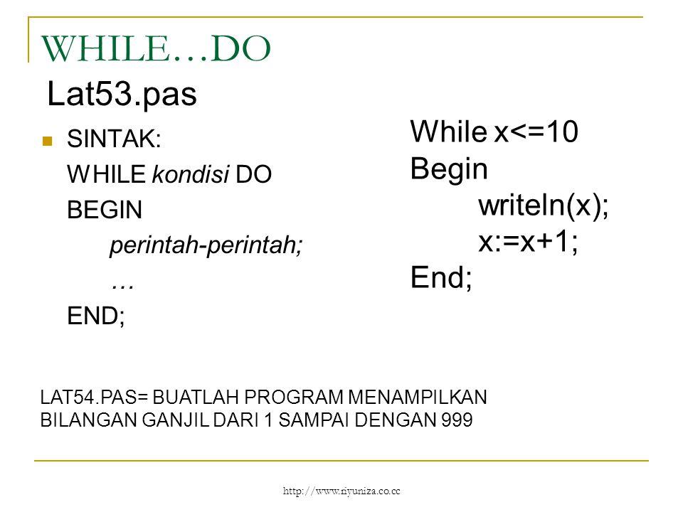 http://www.riyuniza.co.cc WHILE…DO SINTAK: WHILE kondisi DO BEGIN perintah-perintah; … END; While x<=10 Begin writeln(x); x:=x+1; End; Lat53.pas LAT54