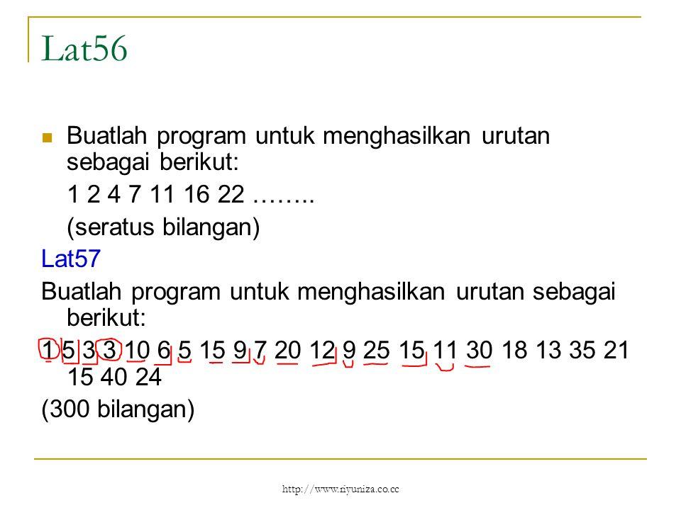 http://www.riyuniza.co.cc Lat56 Buatlah program untuk menghasilkan urutan sebagai berikut: 1 2 4 7 11 16 22 …….. (seratus bilangan) Lat57 Buatlah prog