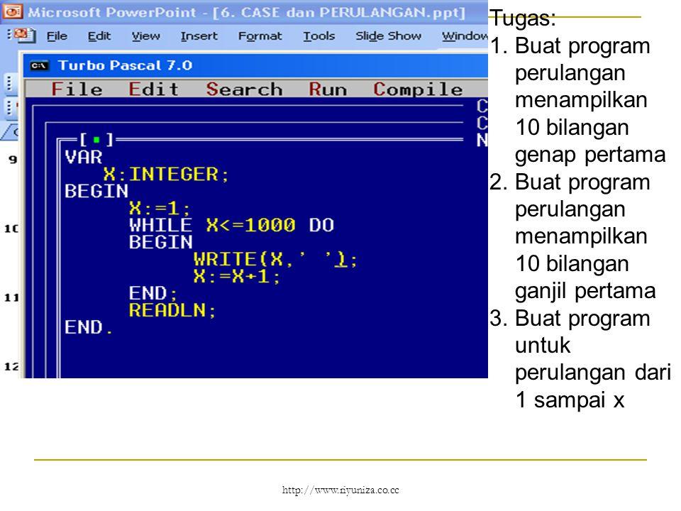 http://www.riyuniza.co.cc Tugas: 1.Buat program perulangan menampilkan 10 bilangan genap pertama 2.Buat program perulangan menampilkan 10 bilangan ganjil pertama 3.Buat program untuk perulangan dari 1 sampai x