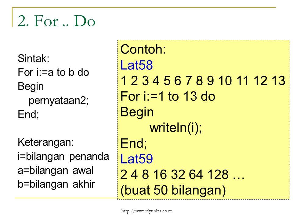 http://www.riyuniza.co.cc 2. For.. Do Sintak: For i:=a to b do Begin pernyataan2; End; Keterangan: i=bilangan penanda a=bilangan awal b=bilangan akhir
