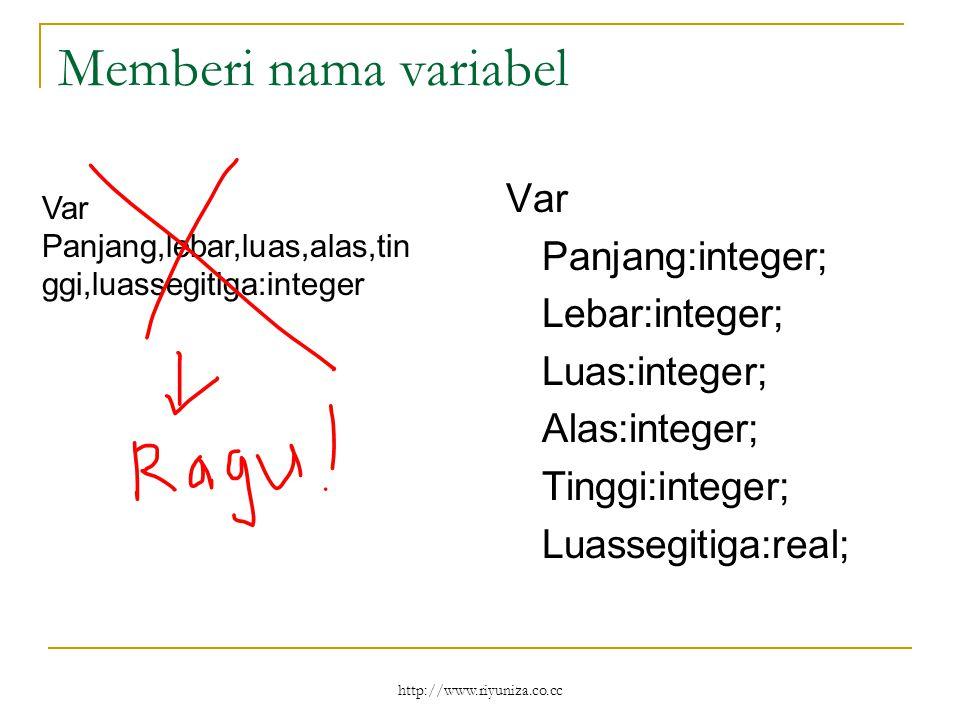 http://www.riyuniza.co.cc Memberi nama variabel Var Panjang:integer; Lebar:integer; Luas:integer; Alas:integer; Tinggi:integer; Luassegitiga:real; Var Panjang,lebar,luas,alas,tin ggi,luassegitiga:integer