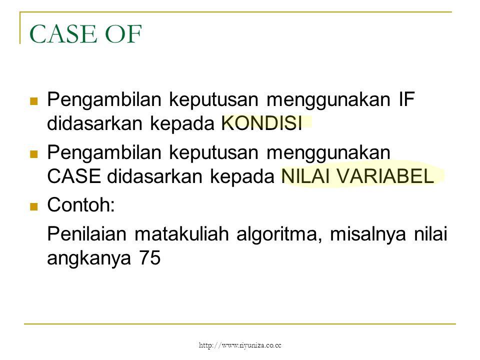 http://www.riyuniza.co.cc CASE OF Pengambilan keputusan menggunakan IF didasarkan kepada KONDISI Pengambilan keputusan menggunakan CASE didasarkan kepada NILAI VARIABEL Contoh: Penilaian matakuliah algoritma, misalnya nilai angkanya 75