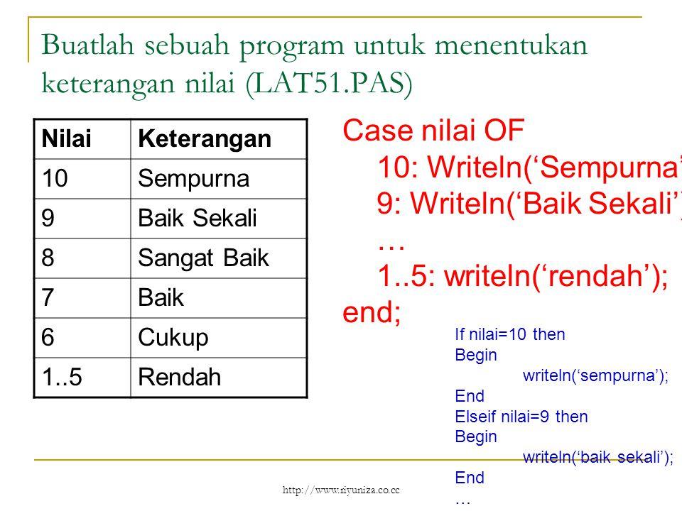 http://www.riyuniza.co.cc Buatlah sebuah program untuk menentukan keterangan nilai (LAT51.PAS) NilaiKeterangan 10Sempurna 9Baik Sekali 8Sangat Baik 7Baik 6Cukup 1..5Rendah Case nilai OF 10: Writeln('Sempurna'); 9: Writeln('Baik Sekali'); … 1..5: writeln('rendah'); end; If nilai=10 then Begin writeln('sempurna'); End Elseif nilai=9 then Begin writeln('baik sekali'); End …