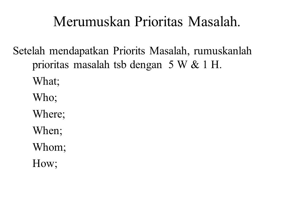 Merumuskan Prioritas Masalah. Setelah mendapatkan Priorits Masalah, rumuskanlah prioritas masalah tsb dengan 5 W & 1 H. What; Who; Where; When; Whom;