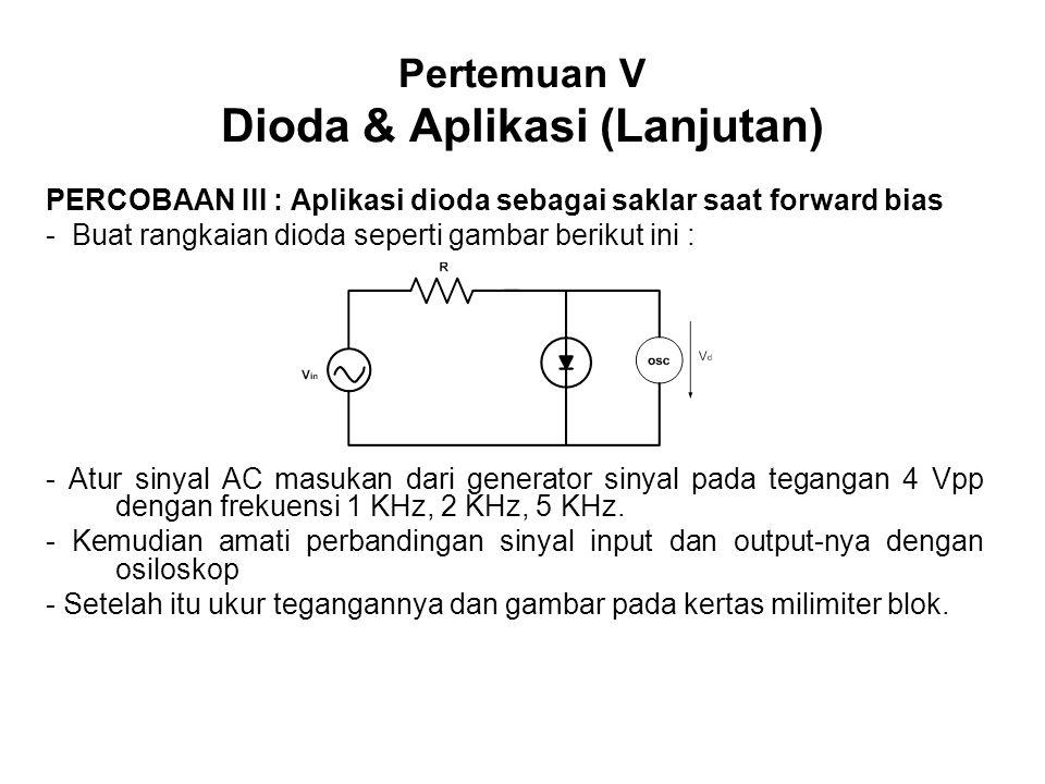 Pertemuan V Dioda & Aplikasi (Lanjutan) PERCOBAAN III : Aplikasi dioda sebagai saklar saat forward bias - Buat rangkaian dioda seperti gambar berikut ini : - Atur sinyal AC masukan dari generator sinyal pada tegangan 4 Vpp dengan frekuensi 1 KHz, 2 KHz, 5 KHz.
