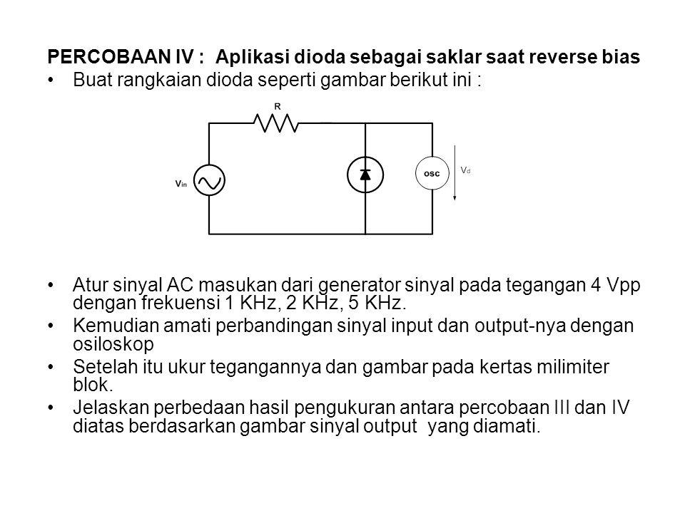 PERCOBAAN IV : Aplikasi dioda sebagai saklar saat reverse bias Buat rangkaian dioda seperti gambar berikut ini : Atur sinyal AC masukan dari generator sinyal pada tegangan 4 Vpp dengan frekuensi 1 KHz, 2 KHz, 5 KHz.