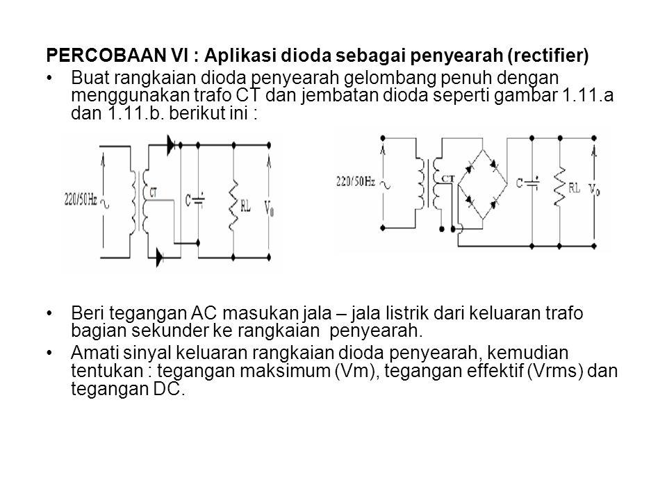 PERCOBAAN VI : Aplikasi dioda sebagai penyearah (rectifier) Buat rangkaian dioda penyearah gelombang penuh dengan menggunakan trafo CT dan jembatan dioda seperti gambar 1.11.a dan 1.11.b.
