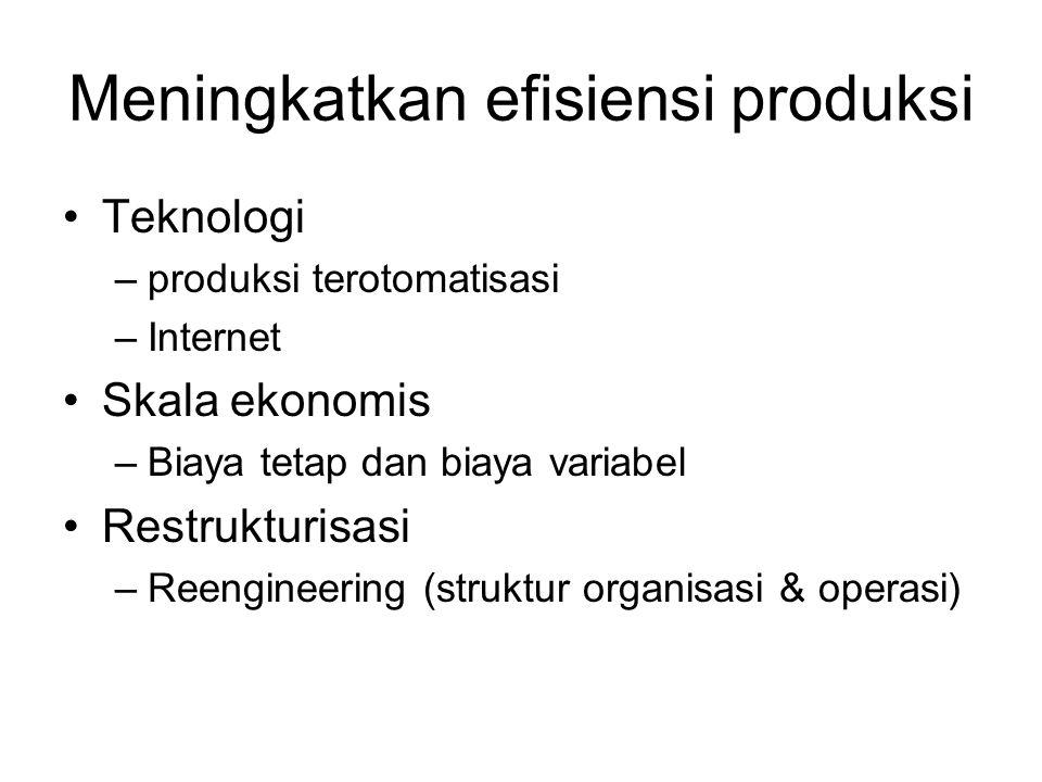 Meningkatkan efisiensi produksi Teknologi –produksi terotomatisasi –Internet Skala ekonomis –Biaya tetap dan biaya variabel Restrukturisasi –Reengineering (struktur organisasi & operasi)