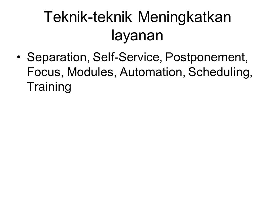 Teknik-teknik Meningkatkan layanan Separation, Self-Service, Postponement, Focus, Modules, Automation, Scheduling, Training