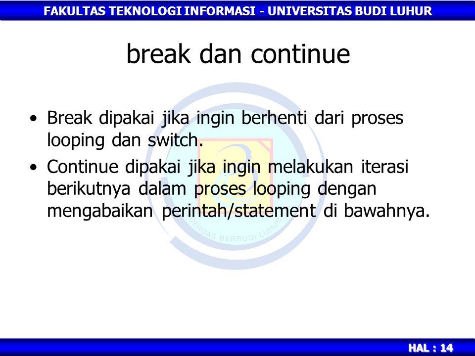 FAKULTAS TEKNOLOGI INFORMASI - UNIVERSITAS BUDI LUHUR HAL : 14 break dan continue Break dipakai jika ingin berhenti dari proses looping dan switch. Co