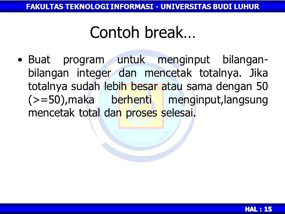 FAKULTAS TEKNOLOGI INFORMASI - UNIVERSITAS BUDI LUHUR HAL : 15 Contoh break… Buat program untuk menginput bilangan- bilangan integer dan mencetak tota