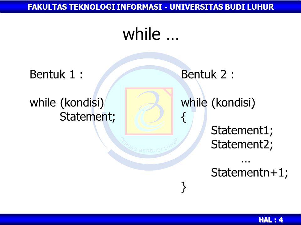 FAKULTAS TEKNOLOGI INFORMASI - UNIVERSITAS BUDI LUHUR HAL : 4 while … Bentuk 1 : while (kondisi) Statement; Bentuk 2 : while (kondisi) { Statement1; S