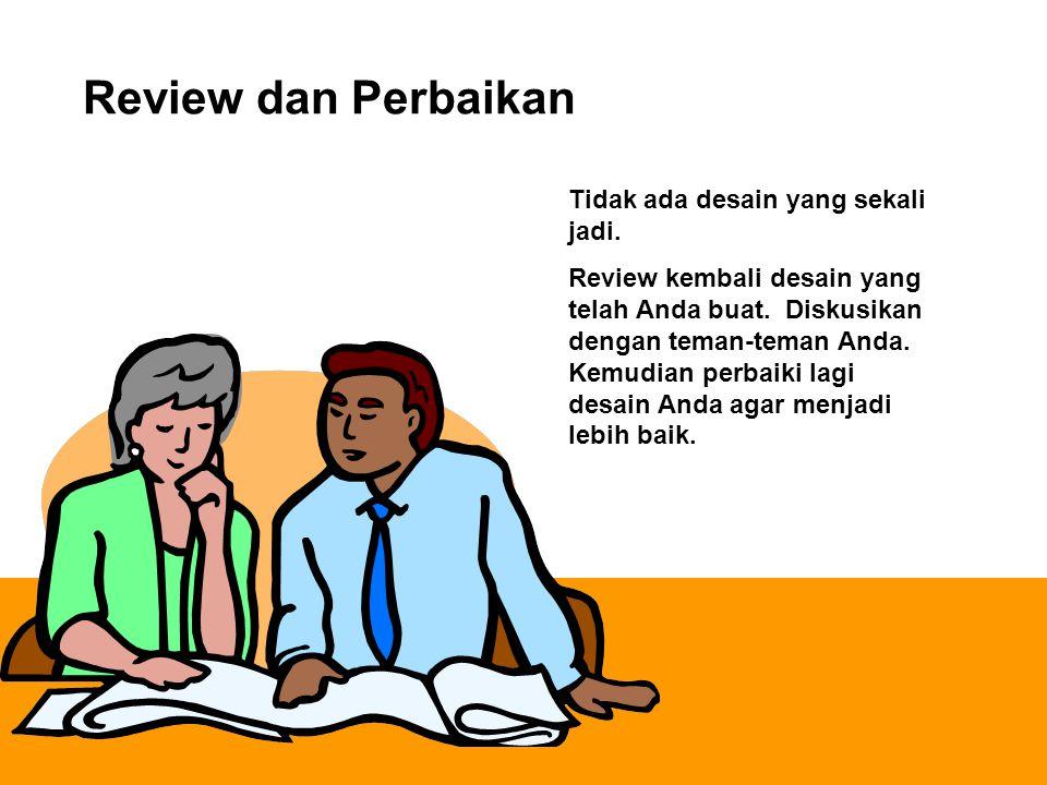 Review dan Perbaikan Tidak ada desain yang sekali jadi. Review kembali desain yang telah Anda buat. Diskusikan dengan teman-teman Anda. Kemudian perba