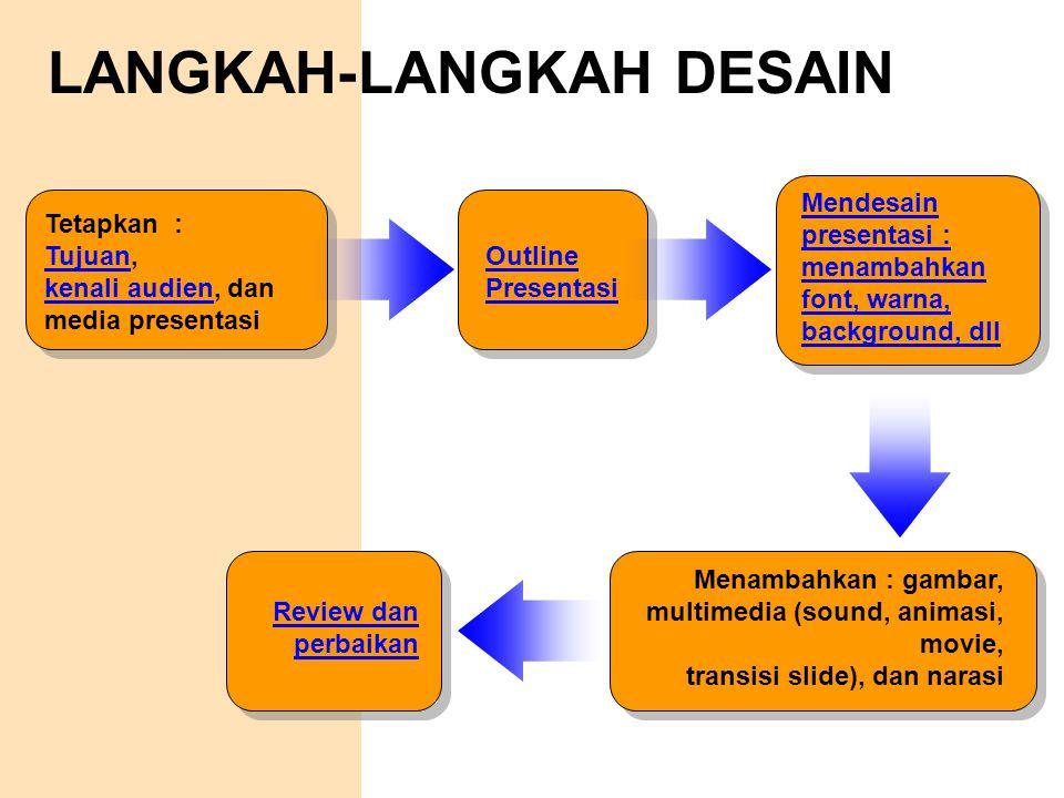 LANGKAH-LANGKAH DESAIN Mendesain presentasi : menambahkan font, warna, background, dll Menambahkan : gambar, multimedia (sound, animasi, movie, transi