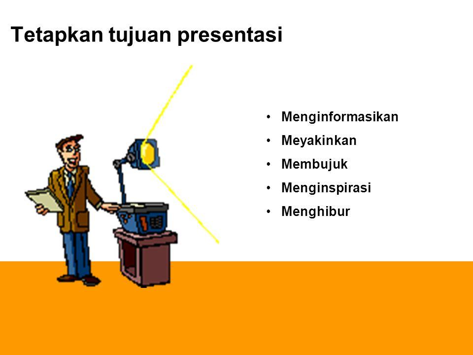 Tetapkan tujuan presentasi Menginformasikan Meyakinkan Membujuk Menginspirasi Menghibur