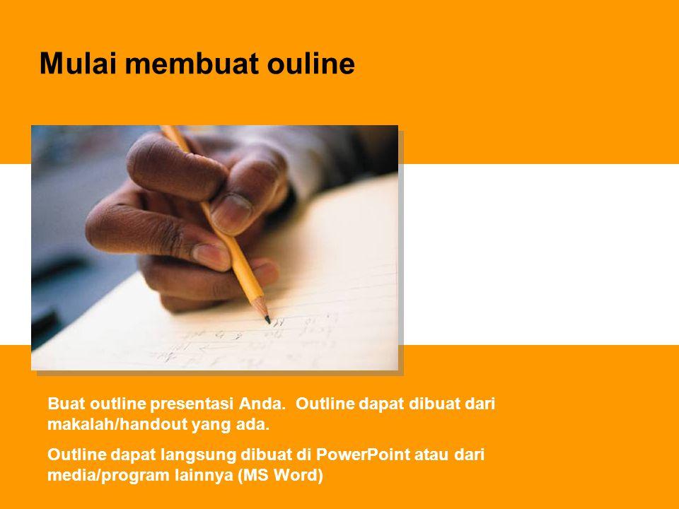 Mulai membuat ouline Buat outline presentasi Anda. Outline dapat dibuat dari makalah/handout yang ada. Outline dapat langsung dibuat di PowerPoint ata