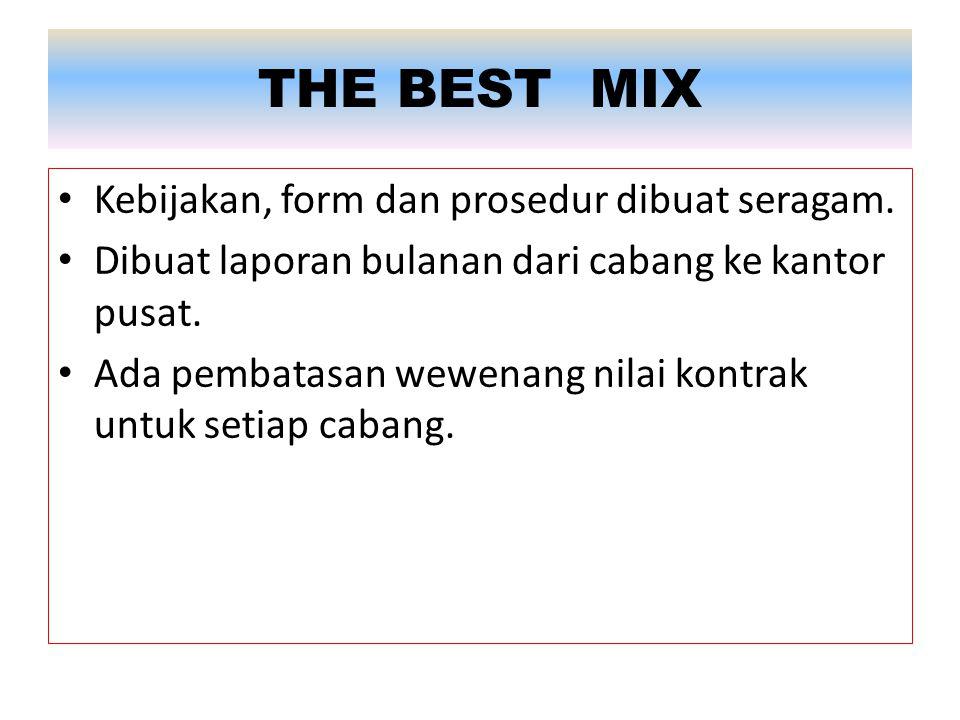 THE BEST MIX Kebijakan, form dan prosedur dibuat seragam. Dibuat laporan bulanan dari cabang ke kantor pusat. Ada pembatasan wewenang nilai kontrak un