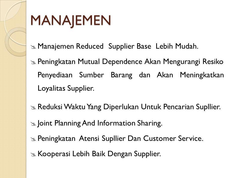 MANAJEMEN  Manajemen Reduced Supplier Base Lebih Mudah.  Peningkatan Mutual Dependence Akan Mengurangi Resiko Penyediaan Sumber Barang dan Akan Meni