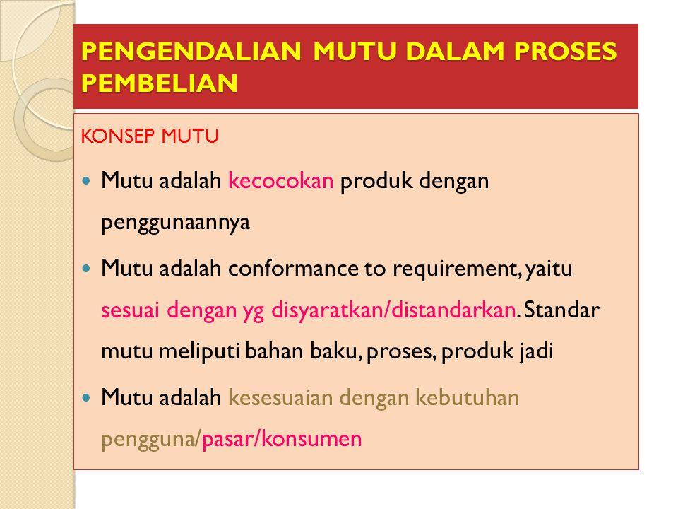 PENGENDALIAN MUTU DALAM PROSES PEMBELIAN KONSEP MUTU Mutu adalah kecocokan produk dengan penggunaannya Mutu adalah conformance to requirement, yaitu s