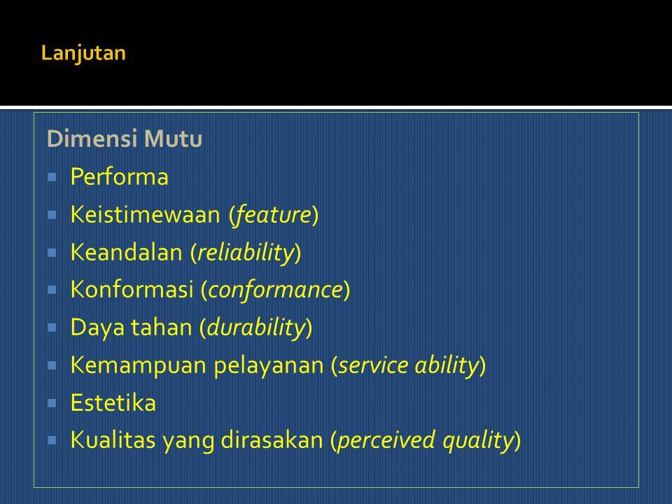Dimensi Mutu  Performa  Keistimewaan (feature)  Keandalan (reliability)  Konformasi (conformance)  Daya tahan (durability)  Kemampuan pelayanan