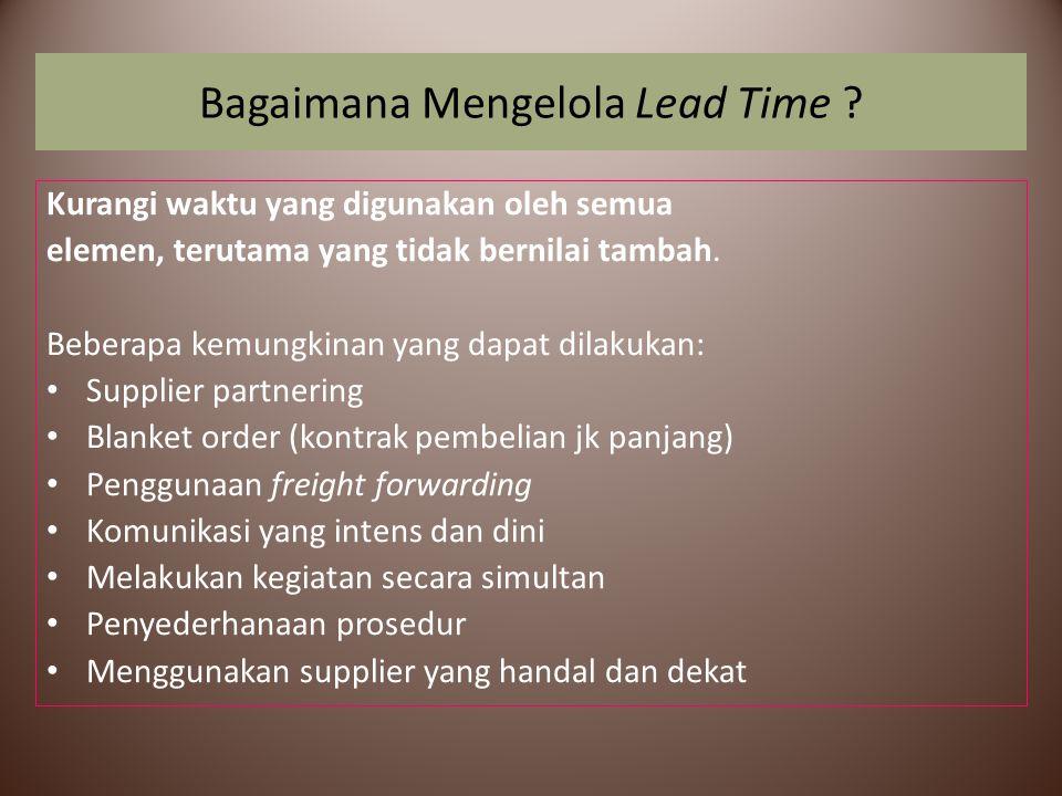 Bagaimana Mengelola Lead Time ? Kurangi waktu yang digunakan oleh semua elemen, terutama yang tidak bernilai tambah. Beberapa kemungkinan yang dapat d
