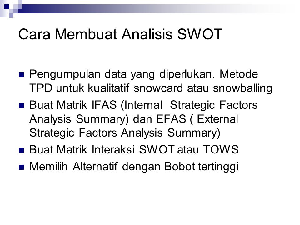 Cara Membuat Analisis SWOT Pengumpulan data yang diperlukan. Metode TPD untuk kualitatif snowcard atau snowballing Buat Matrik IFAS (Internal Strategi