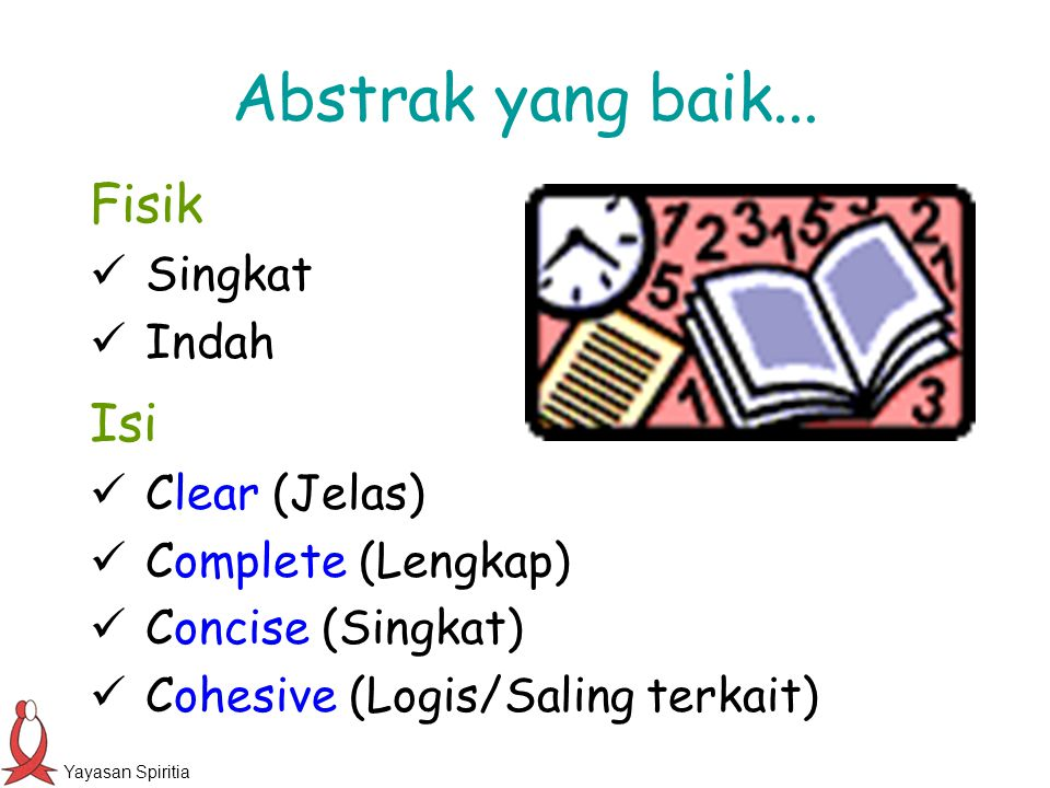 Yayasan Spiritia Abstrak yang baik... Fisik Singkat Indah Isi Clear (Jelas) Complete (Lengkap) Concise (Singkat) Cohesive (Logis/Saling terkait)