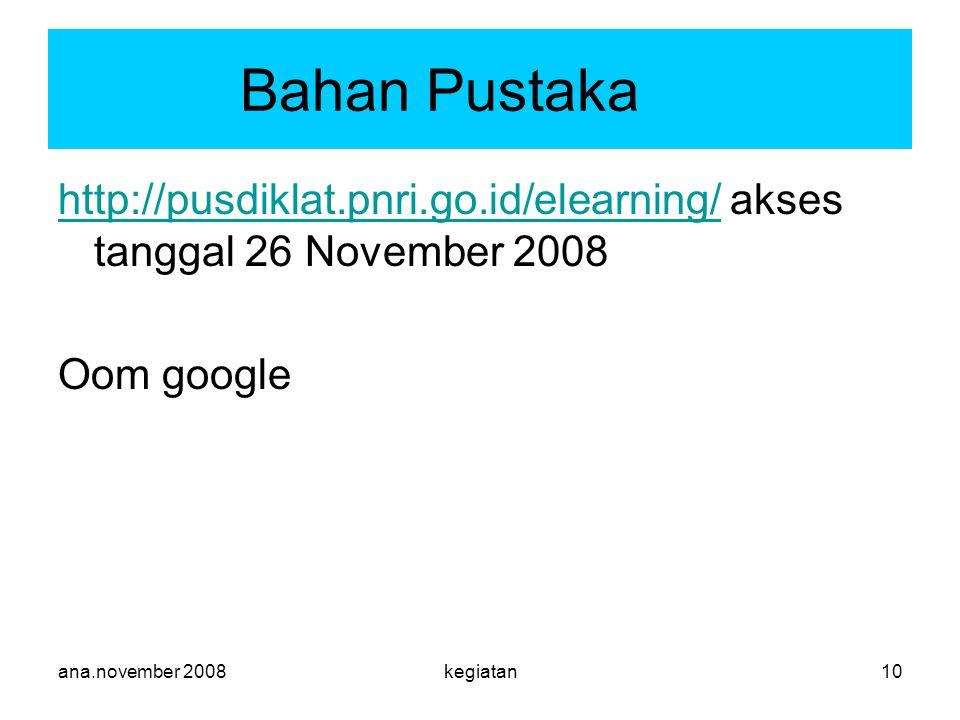 ana.november 2008kegiatan10 Bahan Pustaka http://pusdiklat.pnri.go.id/elearning/http://pusdiklat.pnri.go.id/elearning/ akses tanggal 26 November 2008 Oom google