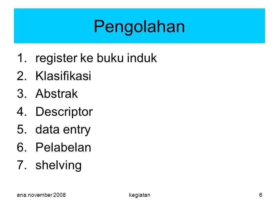 ana.november 2008kegiatan6 1.register ke buku induk 2.Klasifikasi 3.Abstrak 4.Descriptor 5.data entry 6.Pelabelan 7.shelving Pengolahan