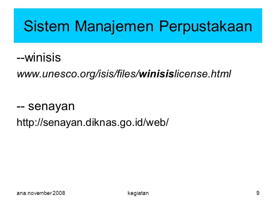 ana.november 2008kegiatan9 Sistem Manajemen Perpustakaan --winisis www.unesco.org/isis/files/winisislicense.html -- senayan http://senayan.diknas.go.id/web/